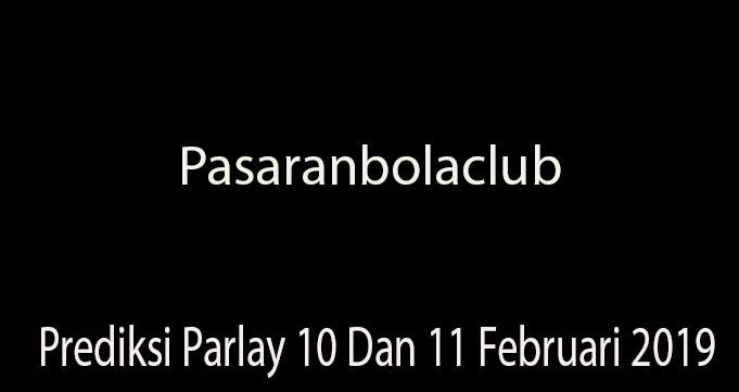 Prediksi Parlay 10 Dan 11 Februari 2019