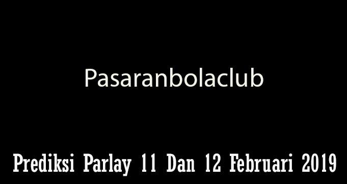 Prediksi Parlay 11 Dan 12 Februari 2019