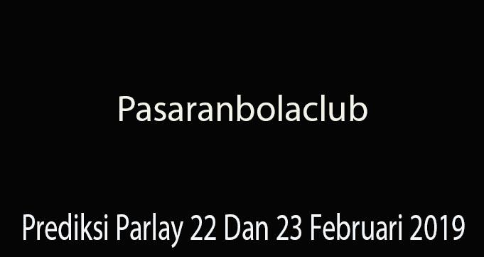 Prediksi Parlay 22 Dan 23 Februari 2019