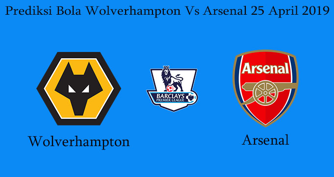 Prediksi Bola Wolverhampton Vs Arsenal 25 April 2019