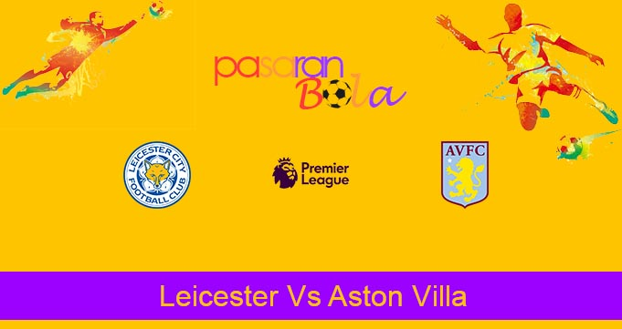 Prediksi Bola Leicester Vs Aston Villa 10 Maret 2020